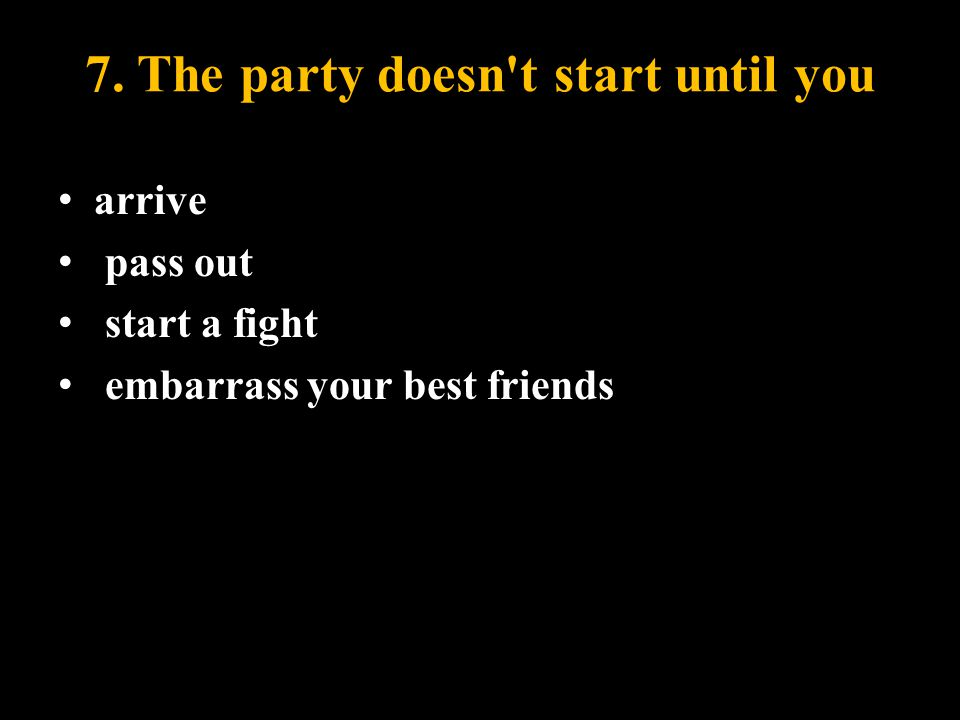 7. The party doesn t start until you arrive pass out start a fight embarrass your best friends