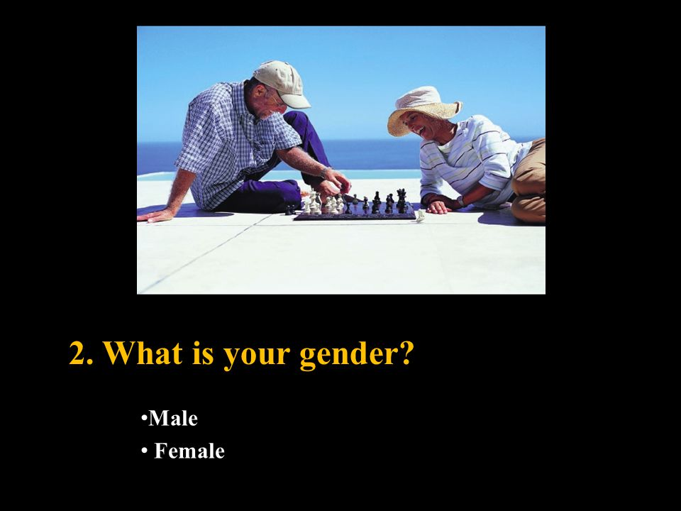 2. What is your gender? Male Female