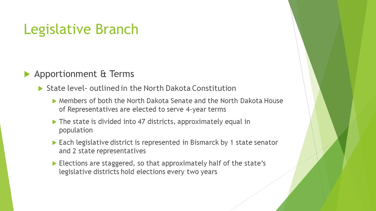Legislative Branch  Apportionment & Terms  State level– outlined in the North Dakota Constitution  Members of both the North Dakota Senate and the North Dakota House of Representatives are elected to serve 4-year terms  The state is divided into 47 districts, approximately equal in population  Each legislative district is represented in Bismarck by 1 state senator and 2 state representatives  Elections are staggered, so that approximately half of the state's legislative districts hold elections every two years