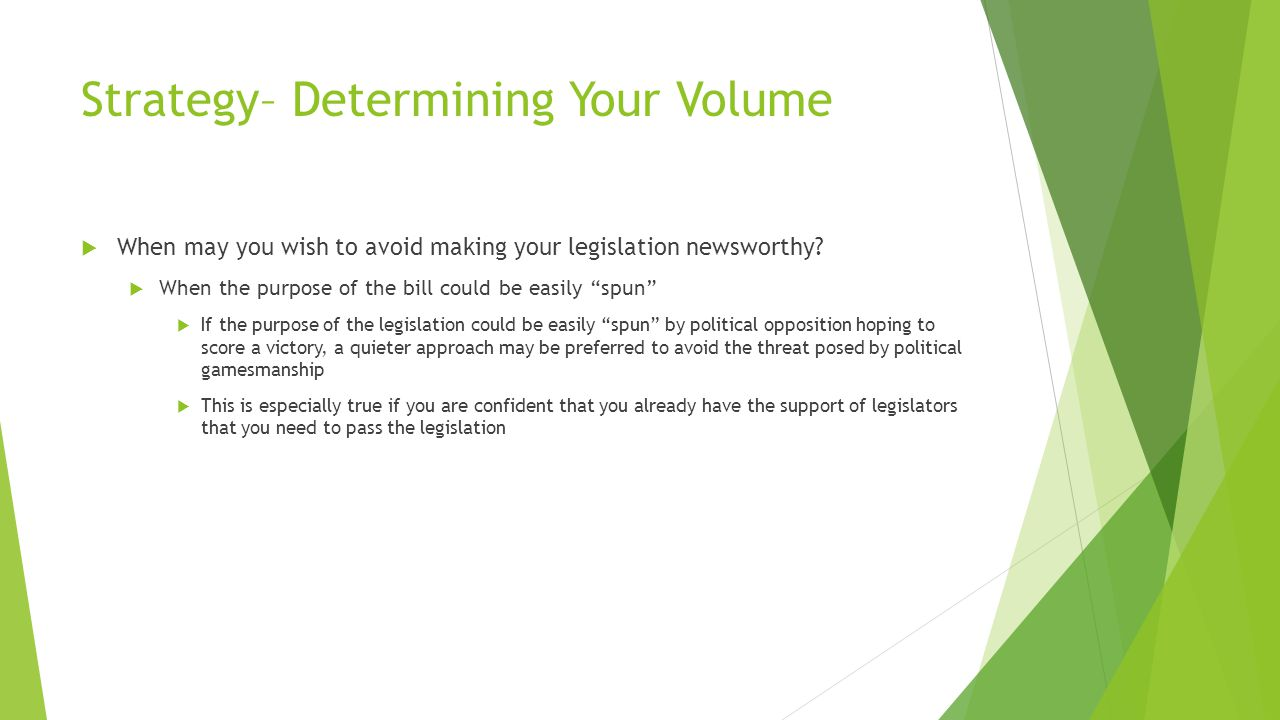 Strategy– Determining Your Volume  When may you wish to avoid making your legislation newsworthy.