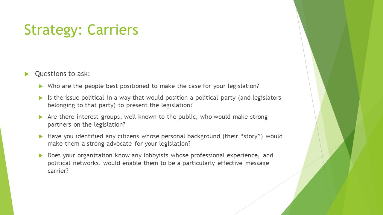 Strategy: Carriers  Questions to ask:  Who are the people best positioned to make the case for your legislation.
