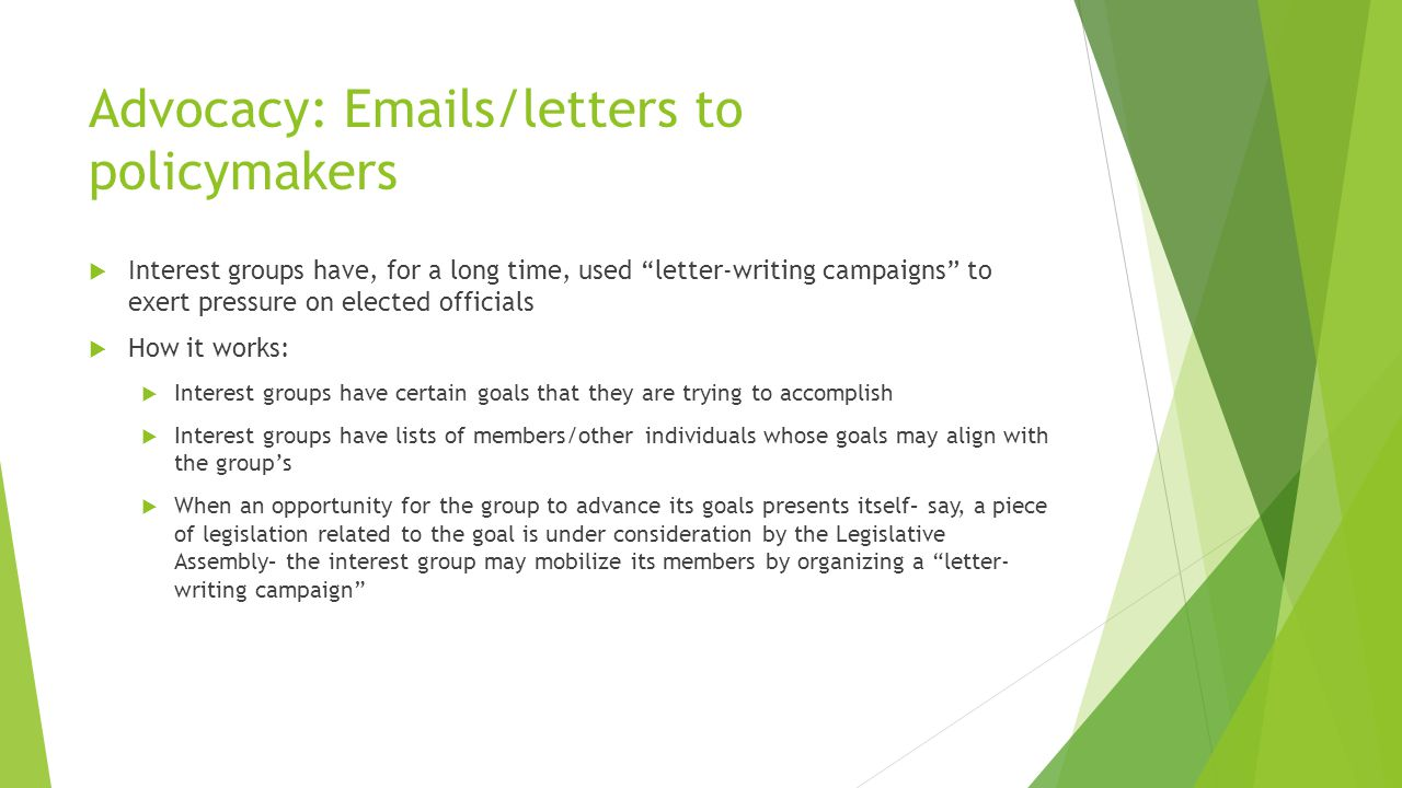 Advocacy: Emails/letters to policymakers  Interest groups have, for a long time, used letter-writing campaigns to exert pressure on elected officials  How it works:  Interest groups have certain goals that they are trying to accomplish  Interest groups have lists of members/other individuals whose goals may align with the group's  When an opportunity for the group to advance its goals presents itself– say, a piece of legislation related to the goal is under consideration by the Legislative Assembly– the interest group may mobilize its members by organizing a letter- writing campaign
