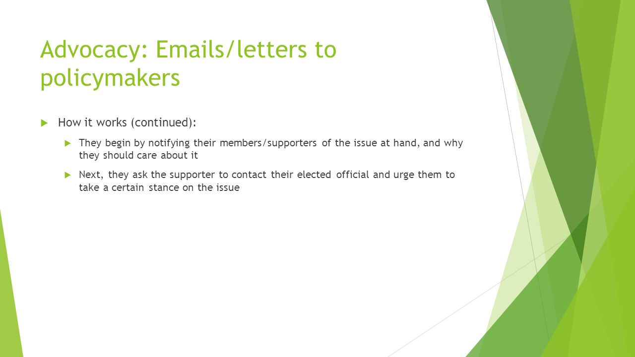 Advocacy: Emails/letters to policymakers  How it works (continued):  They begin by notifying their members/supporters of the issue at hand, and why they should care about it  Next, they ask the supporter to contact their elected official and urge them to take a certain stance on the issue