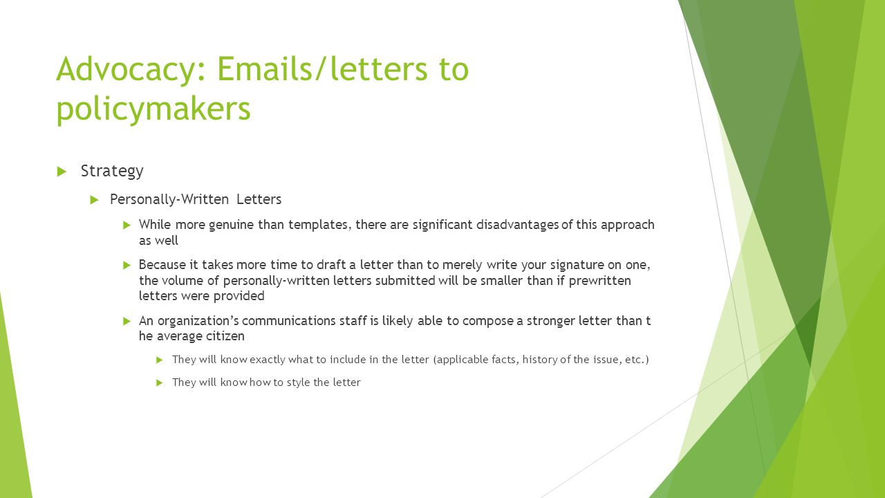 Advocacy: Emails/letters to policymakers  Strategy  Personally-Written Letters  While more genuine than templates, there are significant disadvantages of this approach as well  Because it takes more time to draft a letter than to merely write your signature on one, the volume of personally-written letters submitted will be smaller than if prewritten letters were provided  An organization's communications staff is likely able to compose a stronger letter than t he average citizen  They will know exactly what to include in the letter (applicable facts, history of the issue, etc.)  They will know how to style the letter