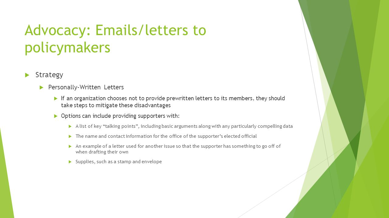 Advocacy: Emails/letters to policymakers  Strategy  Personally-Written Letters  If an organization chooses not to provide prewritten letters to its members, they should take steps to mitigate these disadvantages  Options can include providing supporters with:  A list of key talking points , including basic arguments along with any particularly compelling data  The name and contact information for the office of the supporter's elected official  An example of a letter used for another issue so that the supporter has something to go off of when drafting their own  Supplies, such as a stamp and envelope