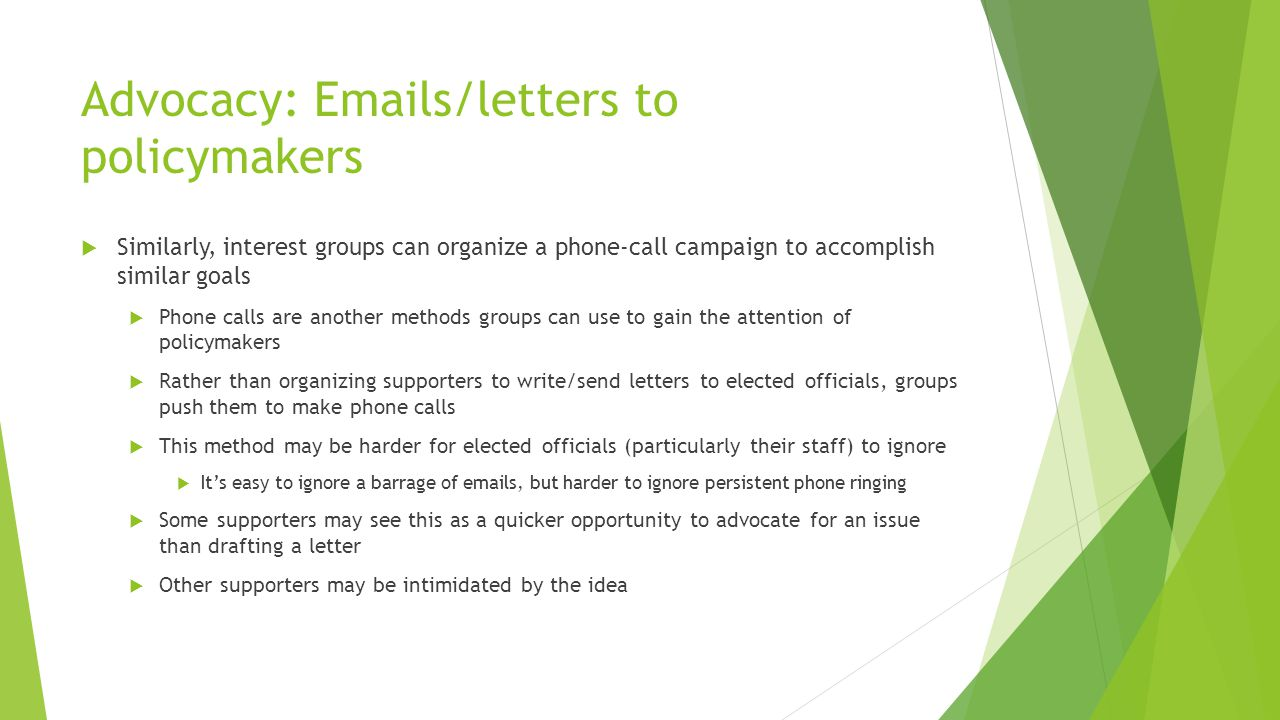 Advocacy: Emails/letters to policymakers  Similarly, interest groups can organize a phone-call campaign to accomplish similar goals  Phone calls are another methods groups can use to gain the attention of policymakers  Rather than organizing supporters to write/send letters to elected officials, groups push them to make phone calls  This method may be harder for elected officials (particularly their staff) to ignore  It's easy to ignore a barrage of emails, but harder to ignore persistent phone ringing  Some supporters may see this as a quicker opportunity to advocate for an issue than drafting a letter  Other supporters may be intimidated by the idea