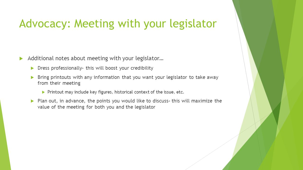 Advocacy: Meeting with your legislator  Additional notes about meeting with your legislator…  Dress professionally– this will boost your credibility  Bring printouts with any information that you want your legislator to take away from their meeting  Printout may include key figures, historical context of the issue, etc.