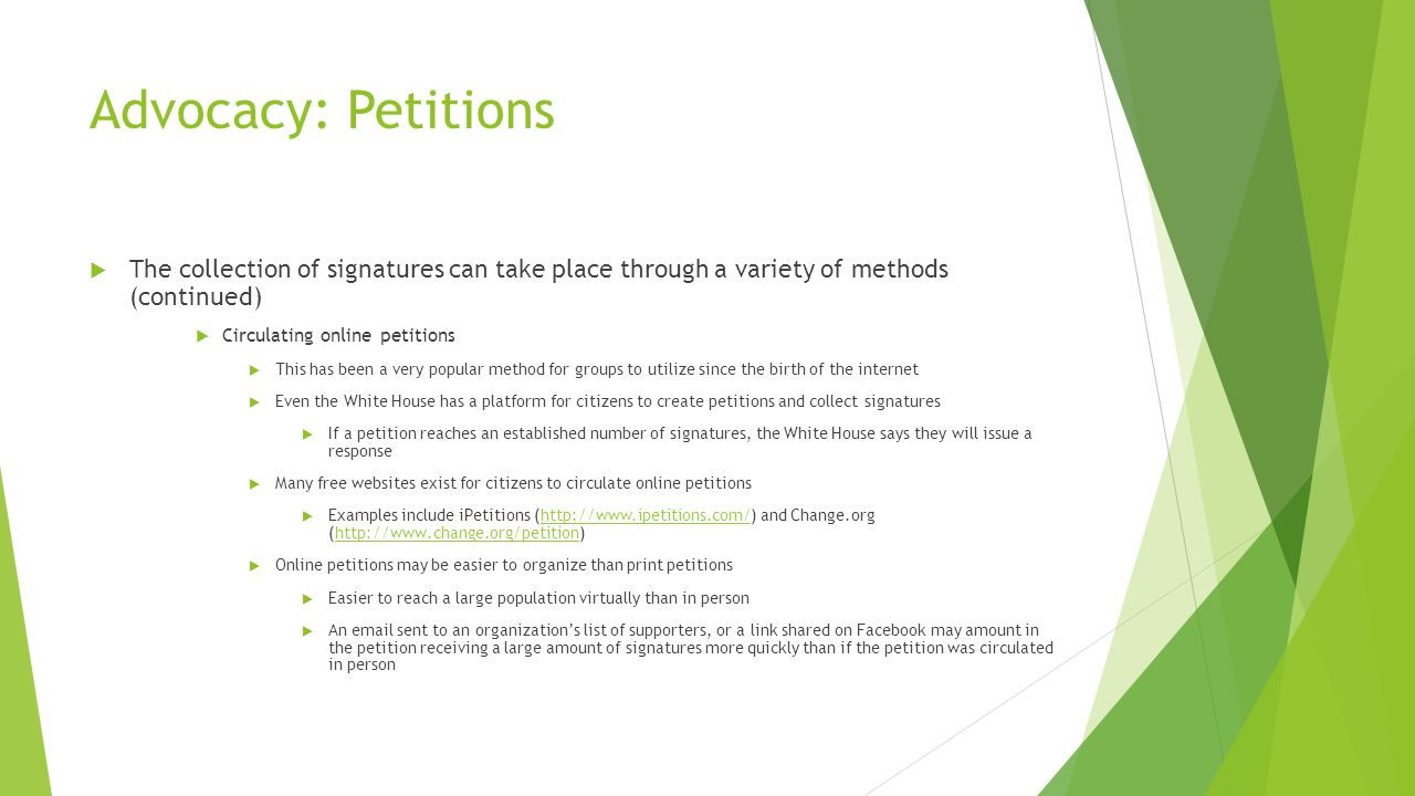 Advocacy: Petitions  The collection of signatures can take place through a variety of methods (continued)  Circulating online petitions  This has been a very popular method for groups to utilize since the birth of the internet  Even the White House has a platform for citizens to create petitions and collect signatures  If a petition reaches an established number of signatures, the White House says they will issue a response  Many free websites exist for citizens to circulate online petitions  Examples include iPetitions (http://www.ipetitions.com/) and Change.org (http://www.change.org/petition)http://www.ipetitions.com/http://www.change.org/petition  Online petitions may be easier to organize than print petitions  Easier to reach a large population virtually than in person  An email sent to an organization's list of supporters, or a link shared on Facebook may amount in the petition receiving a large amount of signatures more quickly than if the petition was circulated in person