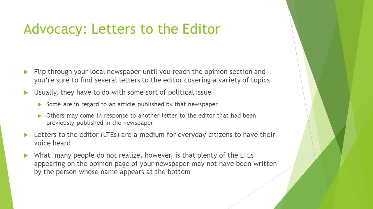 Advocacy: Letters to the Editor  Flip through your local newspaper until you reach the opinion section and you're sure to find several letters to the editor covering a variety of topics  Usually, they have to do with some sort of political issue  Some are in regard to an article published by that newspaper  Others may come in response to another letter to the editor that had been previously published in the newspaper  Letters to the editor (LTEs) are a medium for everyday citizens to have their voice heard  What many people do not realize, however, is that plenty of the LTEs appearing on the opinion page of your newspaper may not have been written by the person whose name appears at the bottom