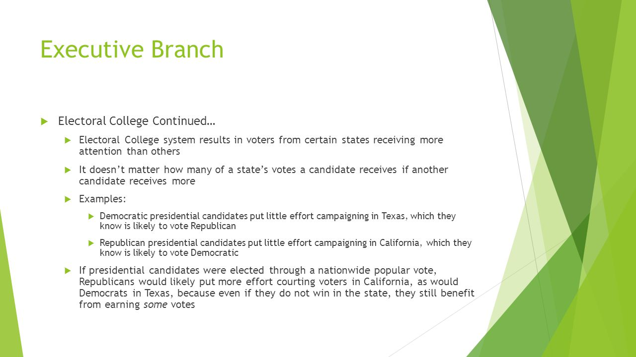 Executive Branch  Electoral College Continued…  Electoral College system results in voters from certain states receiving more attention than others  It doesn't matter how many of a state's votes a candidate receives if another candidate receives more  Examples:  Democratic presidential candidates put little effort campaigning in Texas, which they know is likely to vote Republican  Republican presidential candidates put little effort campaigning in California, which they know is likely to vote Democratic  If presidential candidates were elected through a nationwide popular vote, Republicans would likely put more effort courting voters in California, as would Democrats in Texas, because even if they do not win in the state, they still benefit from earning some votes