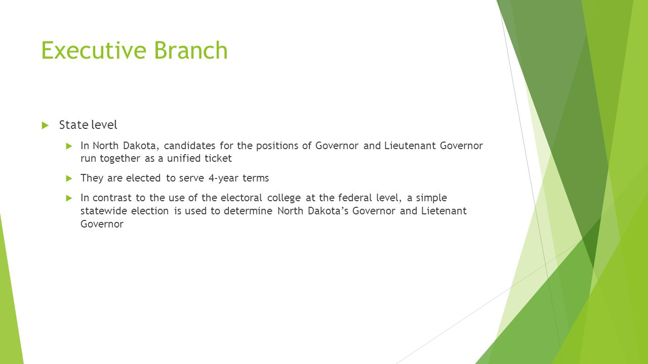 Executive Branch  State level  In North Dakota, candidates for the positions of Governor and Lieutenant Governor run together as a unified ticket  They are elected to serve 4-year terms  In contrast to the use of the electoral college at the federal level, a simple statewide election is used to determine North Dakota's Governor and Lietenant Governor