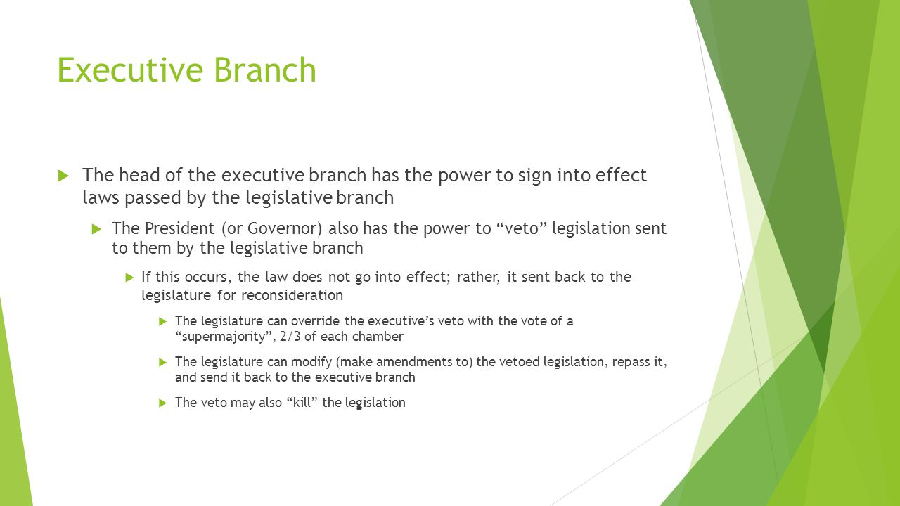 Executive Branch  The head of the executive branch has the power to sign into effect laws passed by the legislative branch  The President (or Governor) also has the power to veto legislation sent to them by the legislative branch  If this occurs, the law does not go into effect; rather, it sent back to the legislature for reconsideration  The legislature can override the executive's veto with the vote of a supermajority , 2/3 of each chamber  The legislature can modify (make amendments to) the vetoed legislation, repass it, and send it back to the executive branch  The veto may also kill the legislation