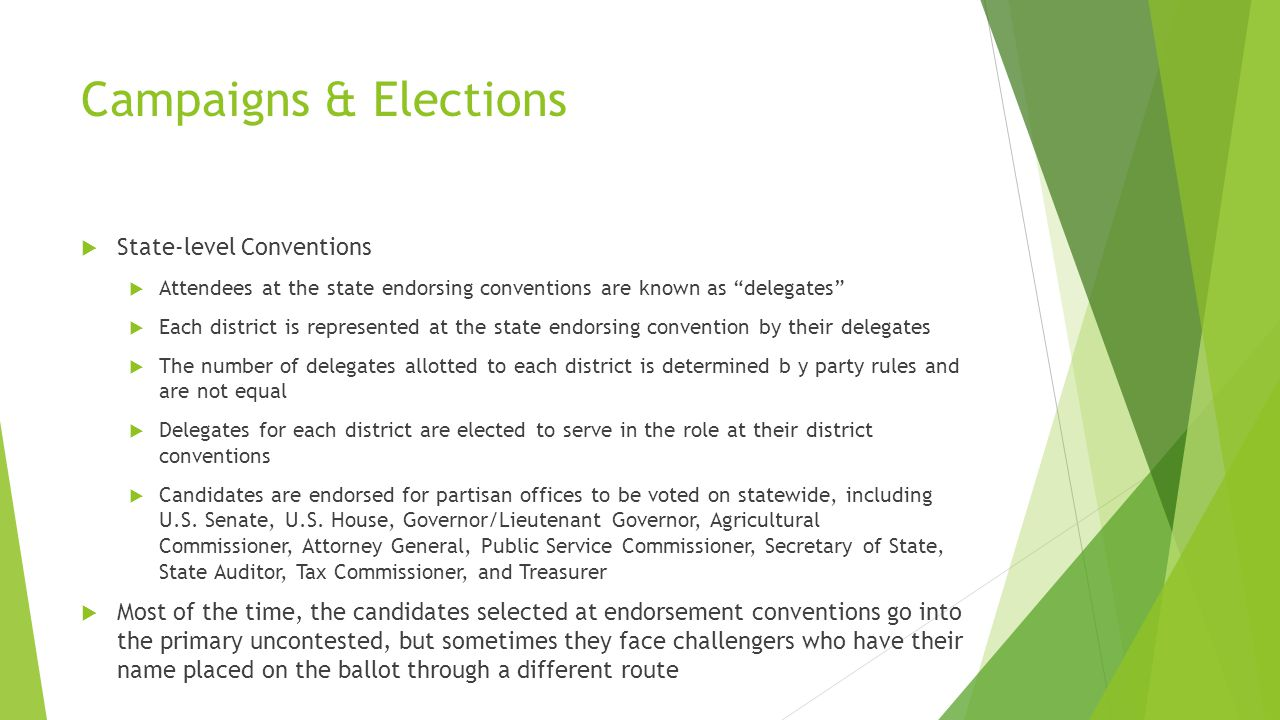 Campaigns & Elections  State-level Conventions  Attendees at the state endorsing conventions are known as delegates  Each district is represented at the state endorsing convention by their delegates  The number of delegates allotted to each district is determined b y party rules and are not equal  Delegates for each district are elected to serve in the role at their district conventions  Candidates are endorsed for partisan offices to be voted on statewide, including U.S.