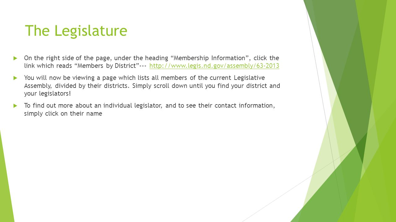The Legislature  On the right side of the page, under the heading Membership Information , click the link which reads Members by District --- http://www.legis.nd.gov/assembly/63-2013http://www.legis.nd.gov/assembly/63-2013  You will now be viewing a page which lists all members of the current Legislative Assembly, divided by their districts.