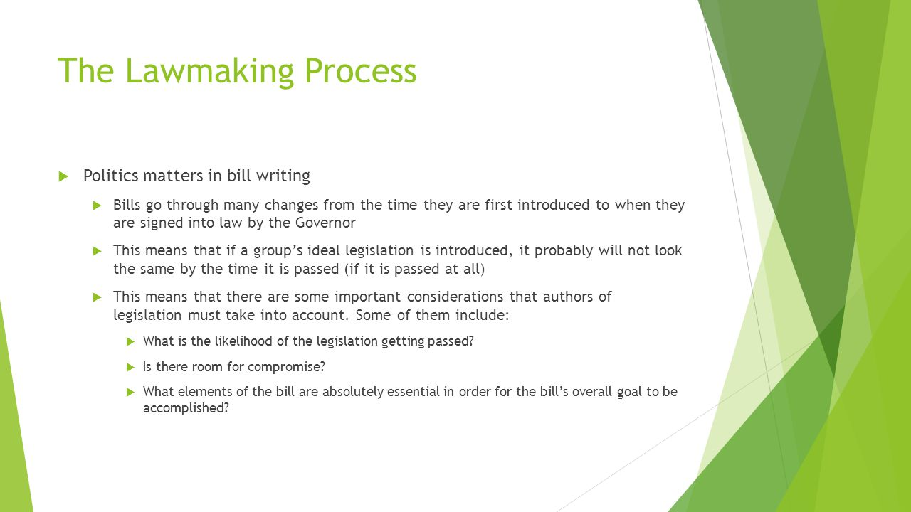 The Lawmaking Process  Politics matters in bill writing  Bills go through many changes from the time they are first introduced to when they are signed into law by the Governor  This means that if a group's ideal legislation is introduced, it probably will not look the same by the time it is passed (if it is passed at all)  This means that there are some important considerations that authors of legislation must take into account.