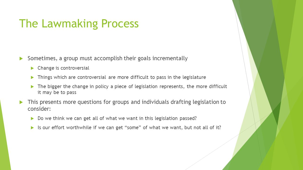 The Lawmaking Process  Sometimes, a group must accomplish their goals incrementally  Change is controversial  Things which are controversial are more difficult to pass in the legislature  The bigger the change in policy a piece of legislation represents, the more difficult it may be to pass  This presents more questions for groups and individuals drafting legislation to consider:  Do we think we can get all of what we want in this legislation passed.