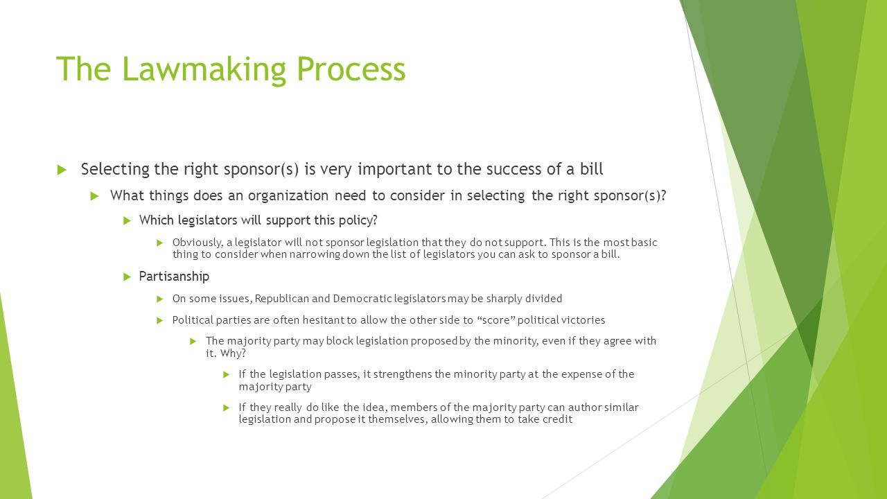 The Lawmaking Process  Selecting the right sponsor(s) is very important to the success of a bill  What things does an organization need to consider in selecting the right sponsor(s).