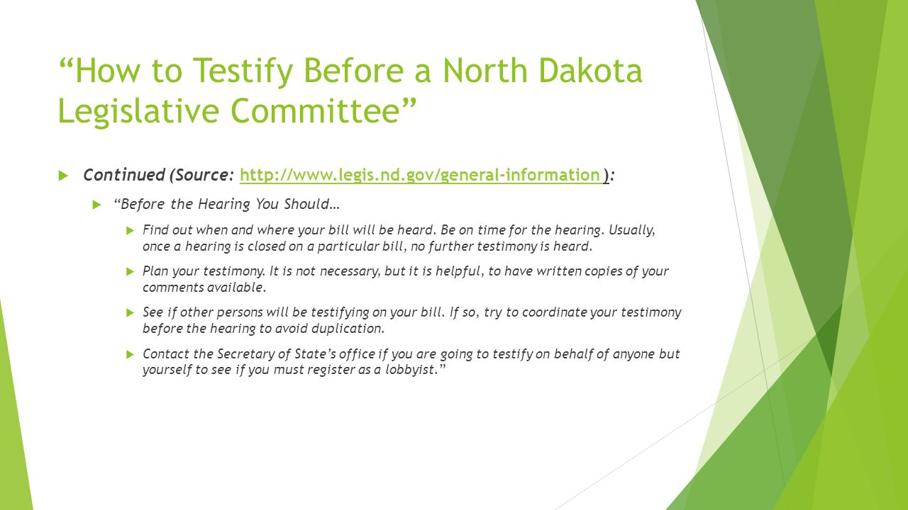 How to Testify Before a North Dakota Legislative Committee  Continued (Source: http://www.legis.nd.gov/general-information ):http://www.legis.nd.gov/general-information  Before the Hearing You Should…  Find out when and where your bill will be heard.