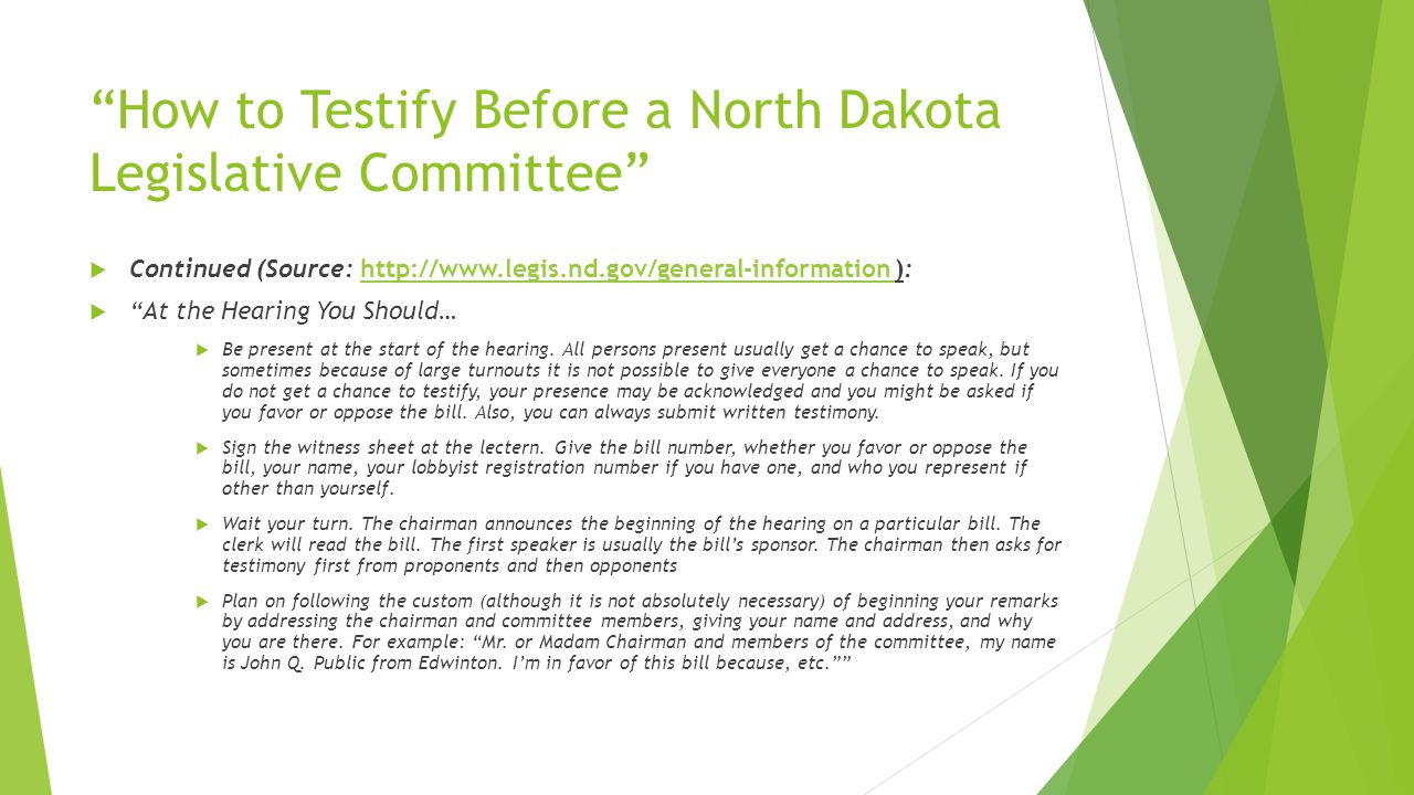 How to Testify Before a North Dakota Legislative Committee  Continued (Source: http://www.legis.nd.gov/general-information ):http://www.legis.nd.gov/general-information  At the Hearing You Should…  Be present at the start of the hearing.