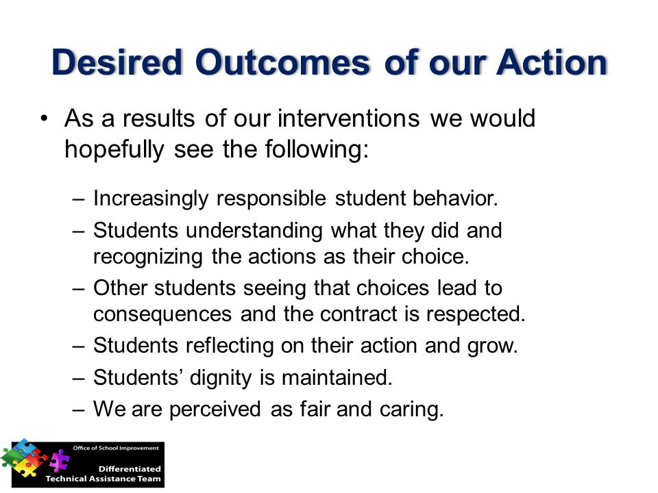 Desired Outcomes of our ActionDesired Outcomes of our Action As a results of our interventions we would hopefully see the following: –Increasingly responsible student behavior.