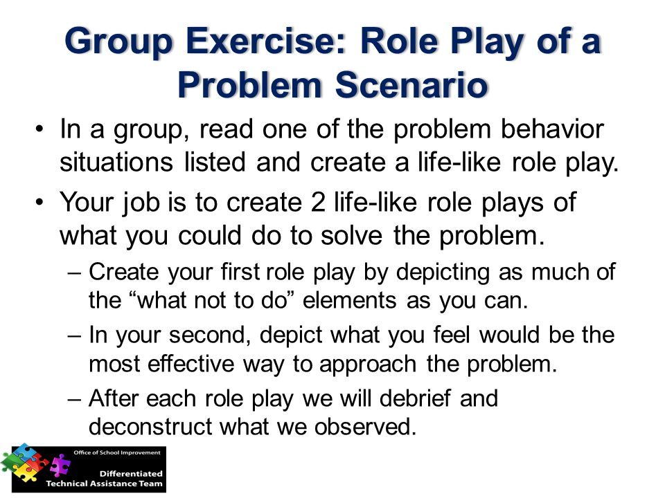 In a group, read one of the problem behavior situations listed and create a life-like role play.