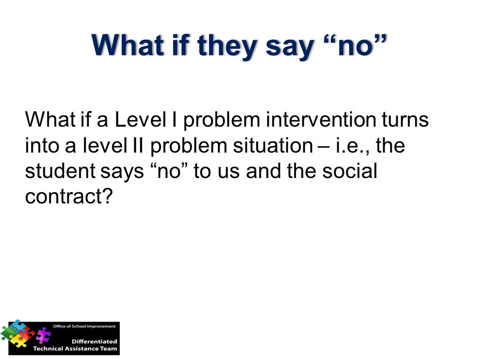 """What if a Level I problem intervention turns into a level II problem situation – i.e., the student says """"no"""" to us and the social contract? What if th"""