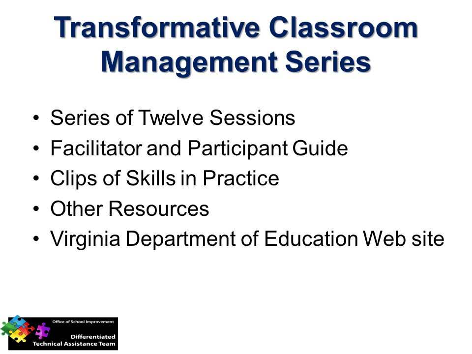 Transformative Classroom Management Series Series of Twelve Sessions Facilitator and Participant Guide Clips of Skills in Practice Other Resources Virginia Department of Education Web site