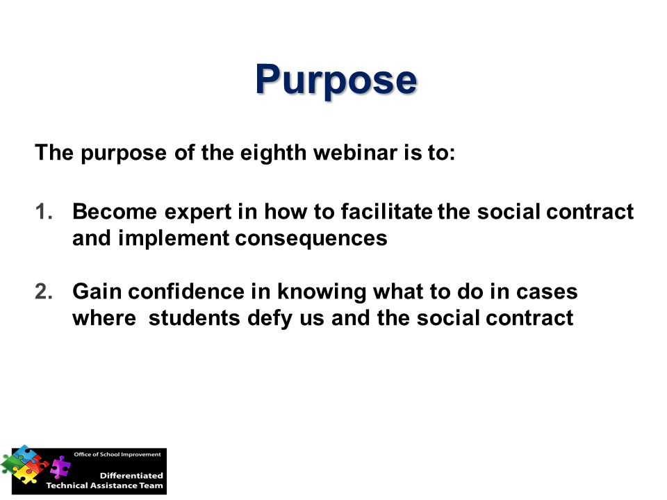 Purpose The purpose of the eighth webinar is to: 1.Become expert in how to facilitate the social contract and implement consequences 2.Gain confidence