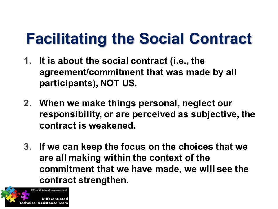 Facilitating the Social Contract 1.It is about the social contract (i.e., the agreement/commitment that was made by all participants), NOT US. 2.When