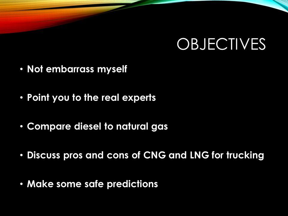 OBJECTIVES Not embarrass myself Point you to the real experts Compare diesel to natural gas Discuss pros and cons of CNG and LNG for trucking Make some safe predictions