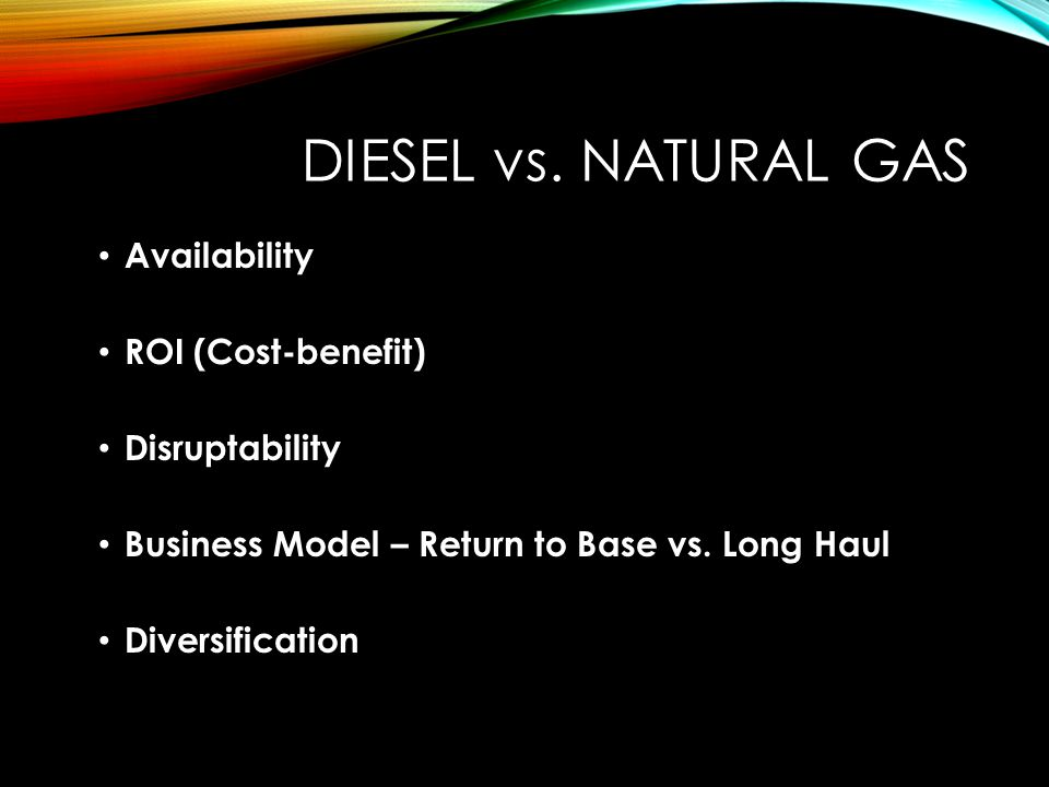 DIESEL vs. NATURAL GAS Availability ROI (Cost-benefit) Disruptability Business Model – Return to Base vs. Long Haul Diversification