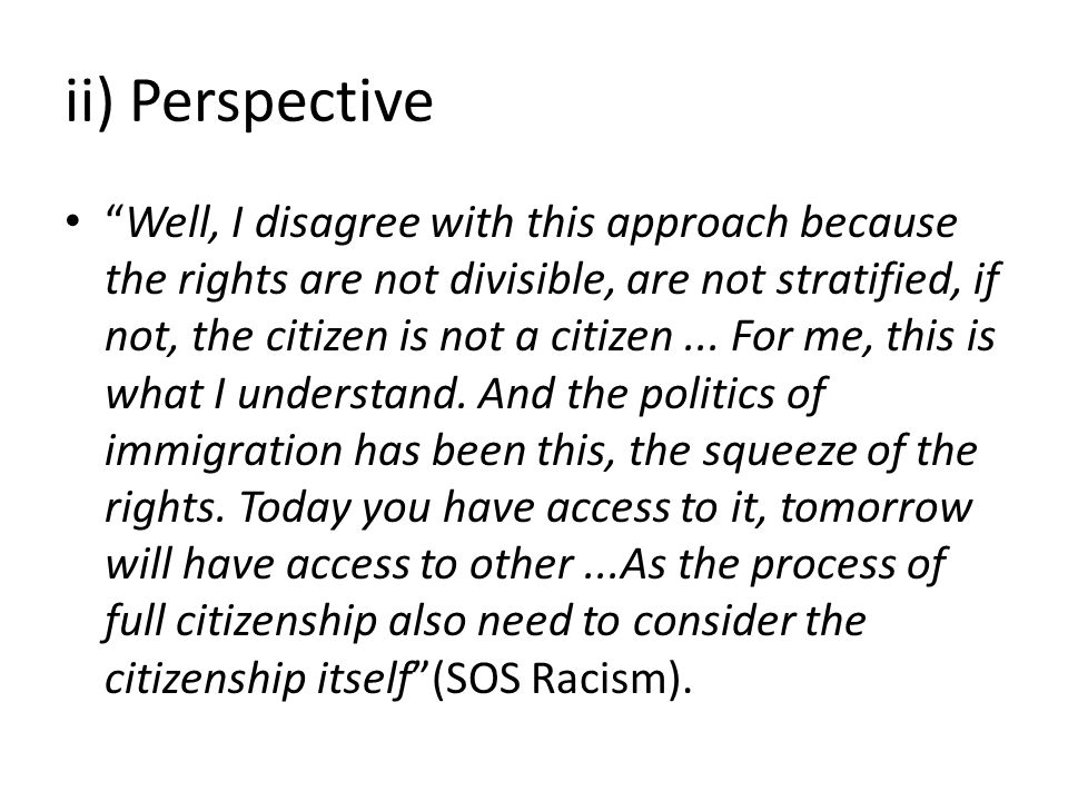 ii) Perspective Well, I disagree with this approach because the rights are not divisible, are not stratified, if not, the citizen is not a citizen...