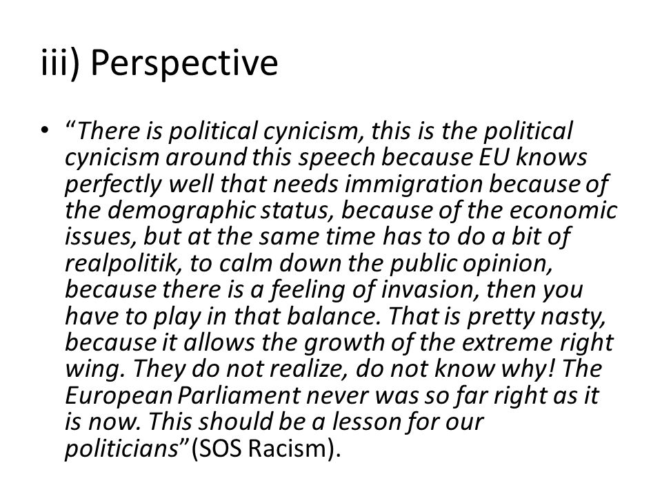 iii) Perspective There is political cynicism, this is the political cynicism around this speech because EU knows perfectly well that needs immigration because of the demographic status, because of the economic issues, but at the same time has to do a bit of realpolitik, to calm down the public opinion, because there is a feeling of invasion, then you have to play in that balance.