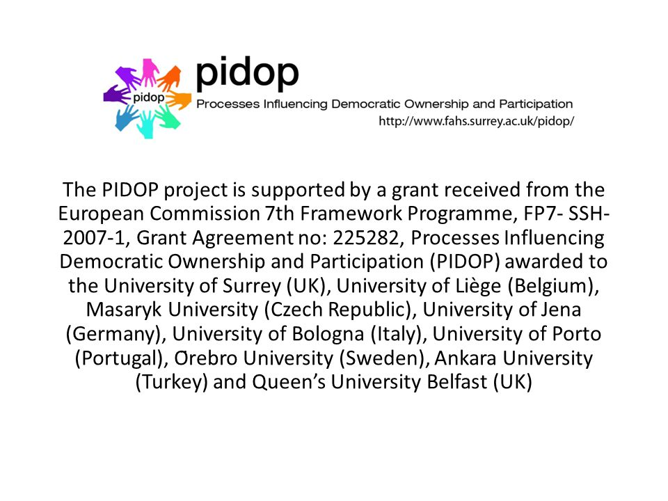 The PIDOP project is supported by a grant received from the European Commission 7th Framework Programme, FP7- SSH- 2007-1, Grant Agreement no: 225282, Processes Influencing Democratic Ownership and Participation (PIDOP) awarded to the University of Surrey (UK), University of Liège (Belgium), Masaryk University (Czech Republic), University of Jena (Germany), University of Bologna (Italy), University of Porto (Portugal), Örebro University (Sweden), Ankara University (Turkey) and Queen's University Belfast (UK)