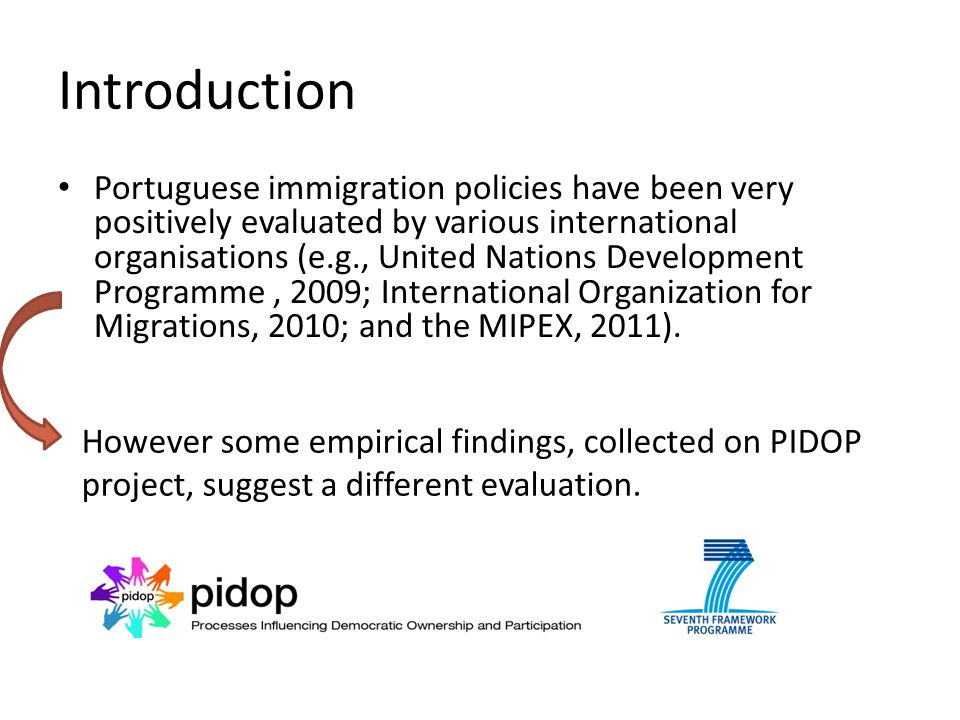 Introduction Portuguese immigration policies have been very positively evaluated by various international organisations (e.g., United Nations Development Programme, 2009; International Organization for Migrations, 2010; and the MIPEX, 2011).