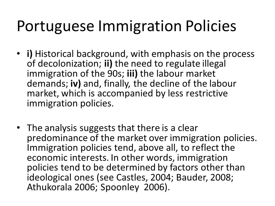 Portuguese Immigration Policies i) Historical background, with emphasis on the process of decolonization; ii) the need to regulate illegal immigration of the 90s; iii) the labour market demands; iv) and, finally, the decline of the labour market, which is accompanied by less restrictive immigration policies.