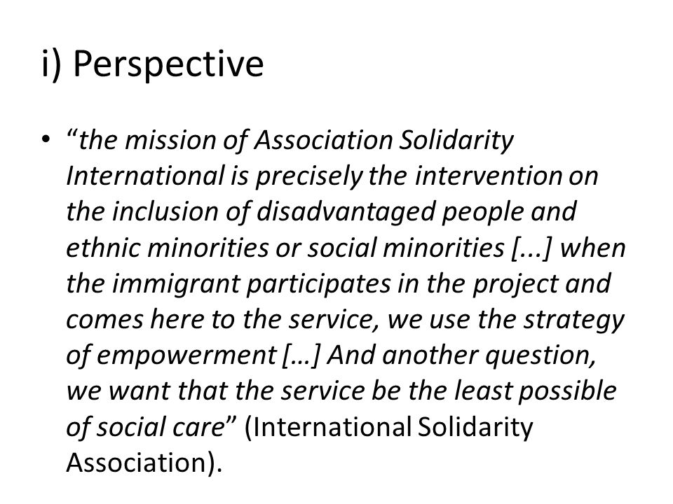 i) Perspective the mission of Association Solidarity International is precisely the intervention on the inclusion of disadvantaged people and ethnic minorities or social minorities [...] when the immigrant participates in the project and comes here to the service, we use the strategy of empowerment […] And another question, we want that the service be the least possible of social care (International Solidarity Association).