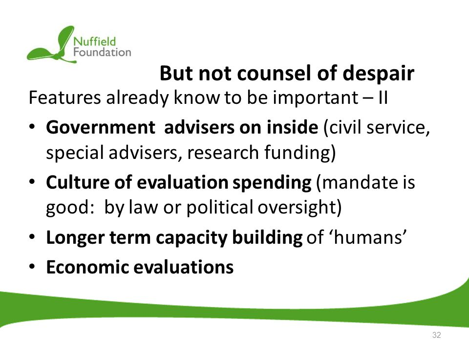 But not counsel of despair Features already know to be important – II Government advisers on inside (civil service, special advisers, research funding) Culture of evaluation spending (mandate is good: by law or political oversight) Longer term capacity building of 'humans' Economic evaluations 32