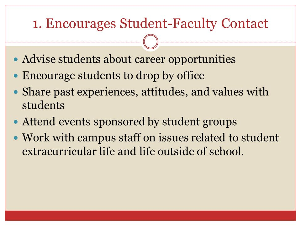 1. Encourages Student-Faculty Contact Advise students about career opportunities Encourage students to drop by office Share past experiences, attitude