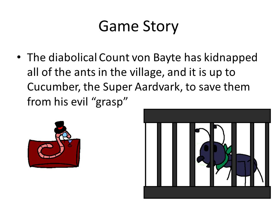 Game Story The diabolical Count von Bayte has kidnapped all of the ants in the village, and it is up to Cucumber, the Super Aardvark, to save them from his evil grasp