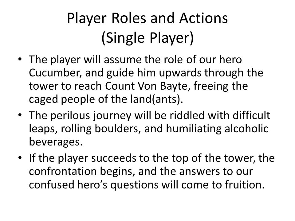 Player Roles and Actions (Single Player) The player will assume the role of our hero Cucumber, and guide him upwards through the tower to reach Count Von Bayte, freeing the caged people of the land(ants).