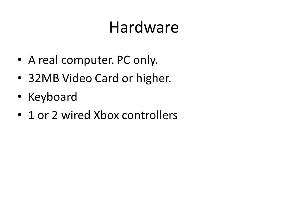 Hardware A real computer. PC only. 32MB Video Card or higher. Keyboard 1 or 2 wired Xbox controllers