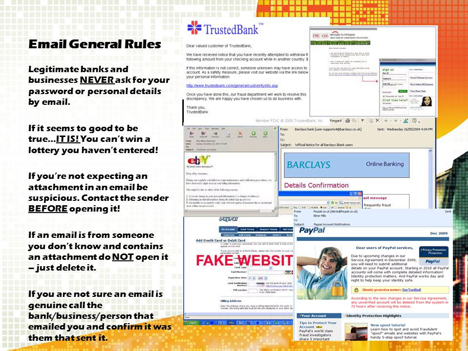 Email General Rules Legitimate banks and businesses NEVER ask for your password or personal details by email. If it seems to good to be true…IT IS! Yo