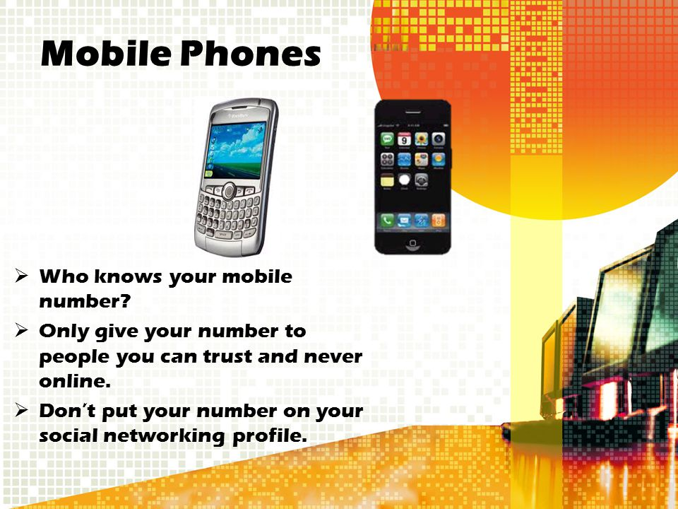 Mobile Phones  Who knows your mobile number?  Only give your number to people you can trust and never online.  Don't put your number on your social