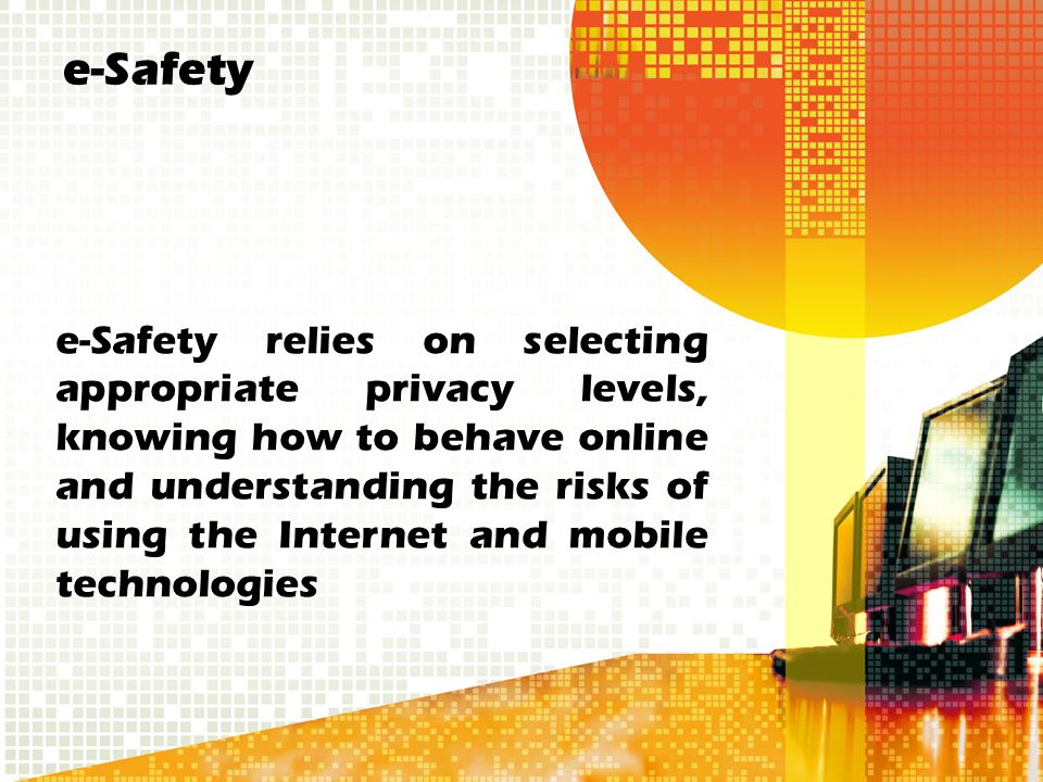 e-Safety e-Safety relies on selecting appropriate privacy levels, knowing how to behave online and understanding the risks of using the Internet and m