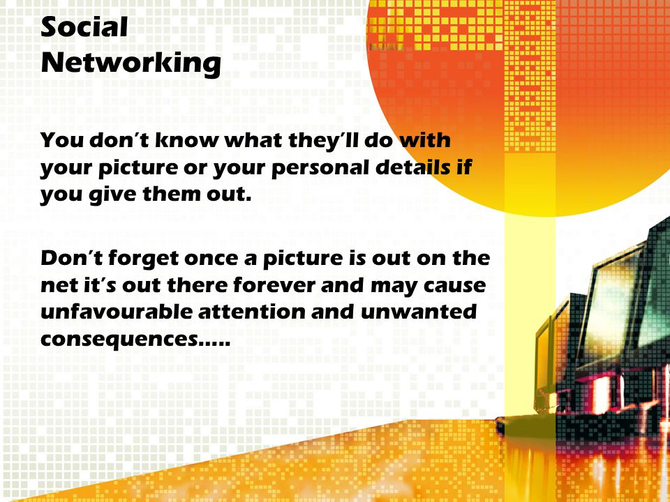 Social Networking You don't know what they'll do with your picture or your personal details if you give them out. Don't forget once a picture is out o