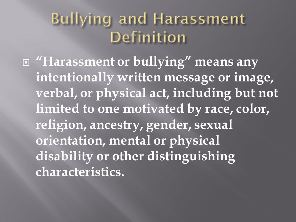  Harassment or bullying means any intentionally written message or image, verbal, or physical act, including but not limited to one motivated by race, color, religion, ancestry, gender, sexual orientation, mental or physical disability or other distinguishing characteristics.