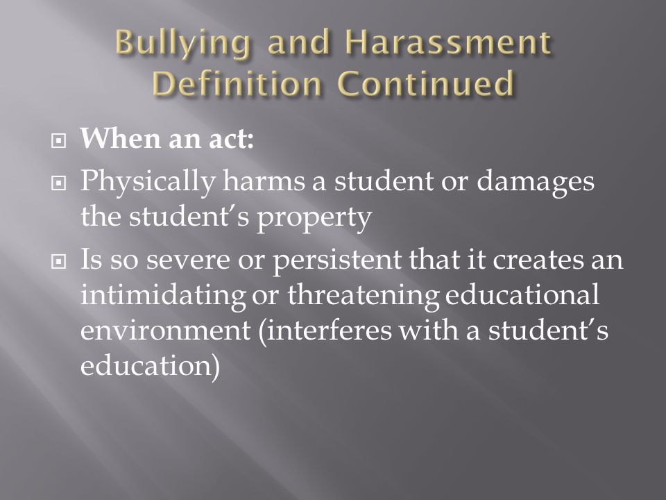  When an act:  Physically harms a student or damages the student's property  Is so severe or persistent that it creates an intimidating or threatening educational environment (interferes with a student's education)