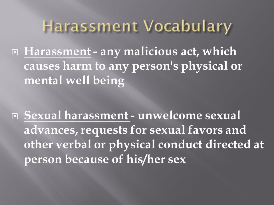  Harassment - any malicious act, which causes harm to any person s physical or mental well being  Sexual harassment - unwelcome sexual advances, requests for sexual favors and other verbal or physical conduct directed at person because of his/her sex