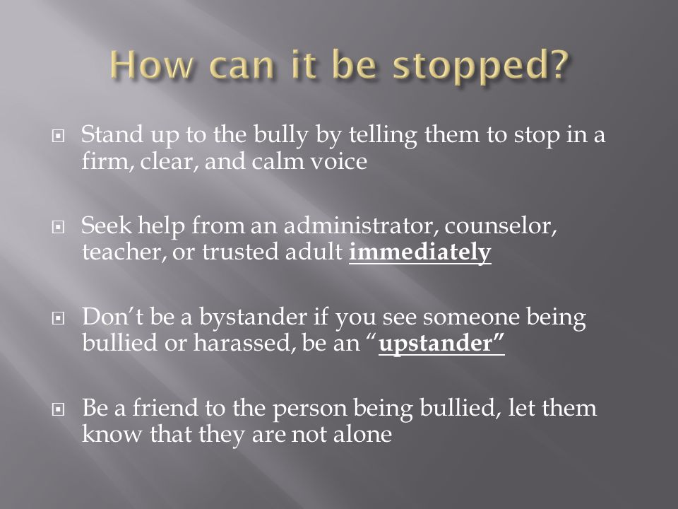  Stand up to the bully by telling them to stop in a firm, clear, and calm voice  Seek help from an administrator, counselor, teacher, or trusted adult immediately  Don't be a bystander if you see someone being bullied or harassed, be an upstander  Be a friend to the person being bullied, let them know that they are not alone